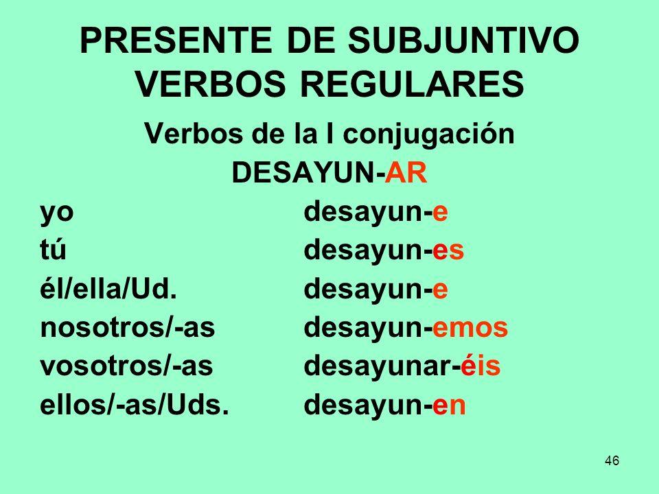 46 PRESENTE DE SUBJUNTIVO VERBOS REGULARES Verbos de la I conjugación DESAYUN-AR yo desayun-e tú desayun-es él/ella/Ud. desayun-e nosotros/-as desayun