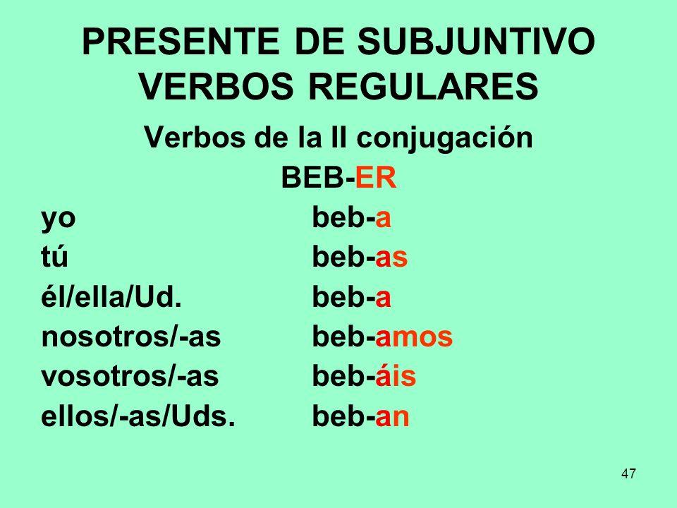47 PRESENTE DE SUBJUNTIVO VERBOS REGULARES Verbos de la II conjugación BEB-ER yo beb-a tú beb-as él/ella/Ud. beb-a nosotros/-as beb-amos vosotros/-as