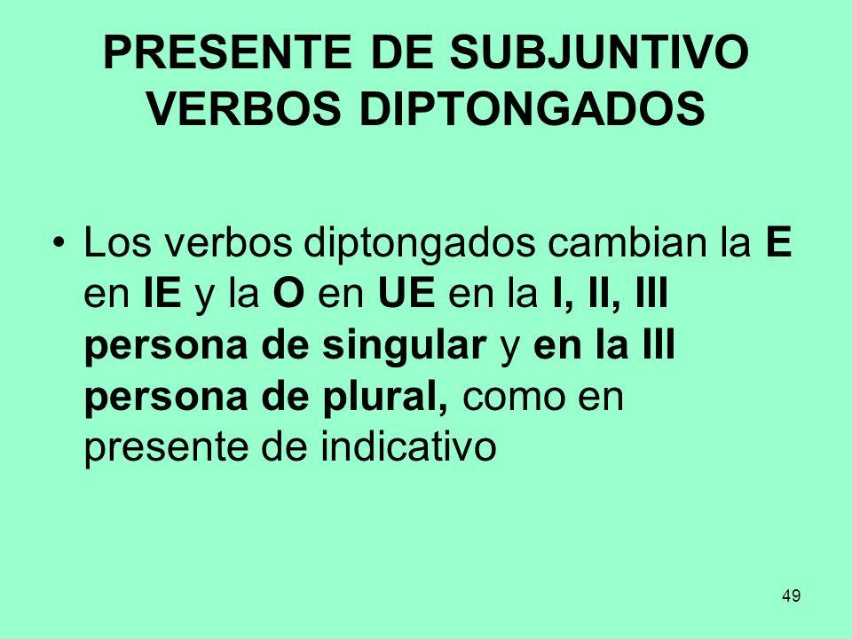 49 PRESENTE DE SUBJUNTIVO VERBOS DIPTONGADOS Los verbos diptongados cambian la E en IE y la O en UE en la I, II, III persona de singular y en la III p