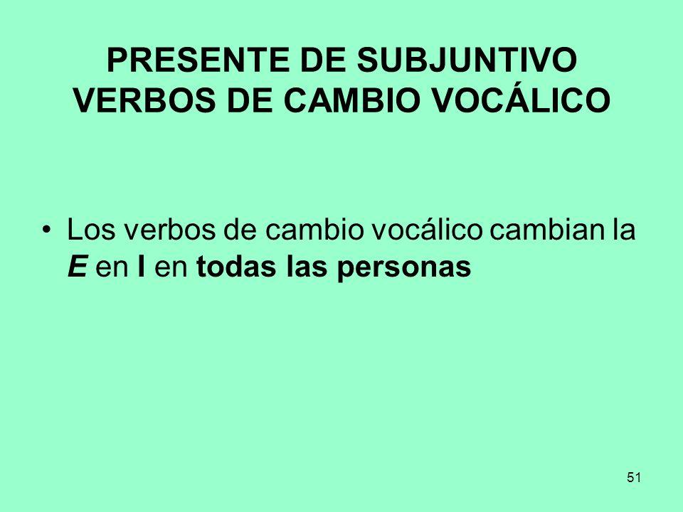 51 PRESENTE DE SUBJUNTIVO VERBOS DE CAMBIO VOCÁLICO Los verbos de cambio vocálico cambian la E en I en todas las personas