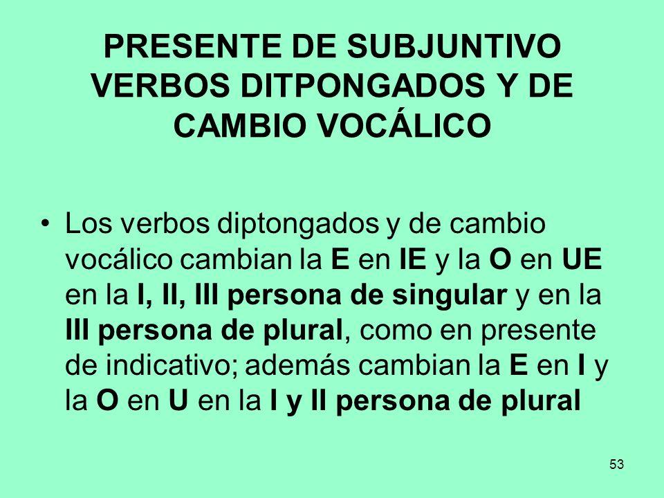 53 PRESENTE DE SUBJUNTIVO VERBOS DITPONGADOS Y DE CAMBIO VOCÁLICO Los verbos diptongados y de cambio vocálico cambian la E en IE y la O en UE en la I,