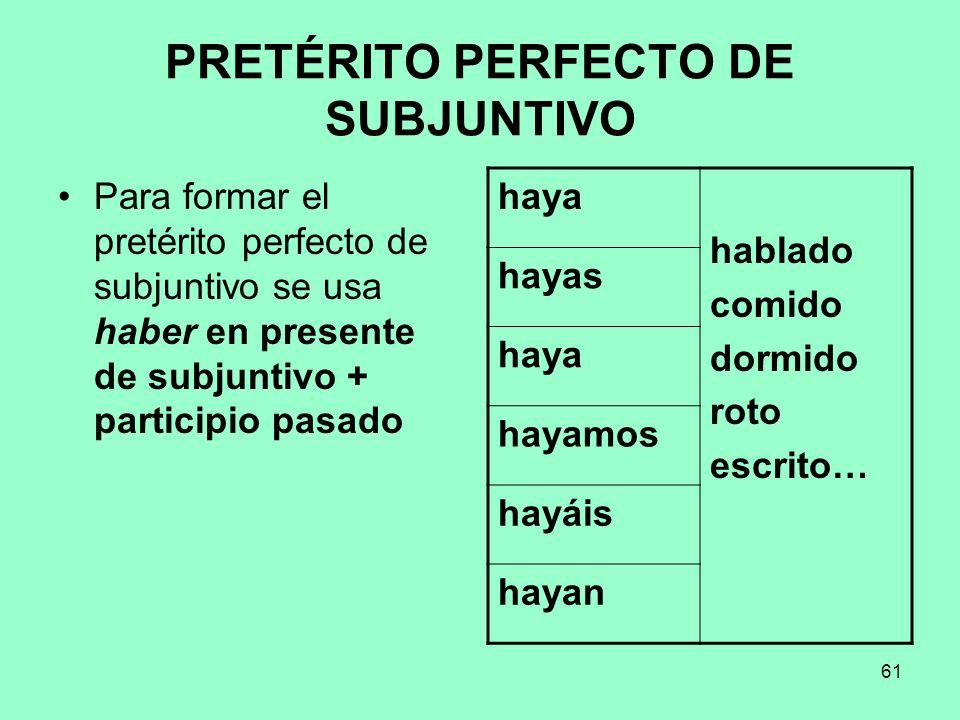 61 PRETÉRITO PERFECTO DE SUBJUNTIVO Para formar el pretérito perfecto de subjuntivo se usa haber en presente de subjuntivo + participio pasado haya ha