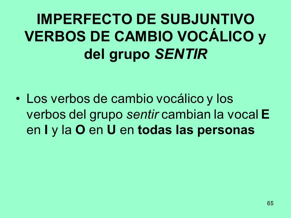 65 IMPERFECTO DE SUBJUNTIVO VERBOS DE CAMBIO VOCÁLICO y del grupo SENTIR Los verbos de cambio vocálico y los verbos del grupo sentir cambian la vocal