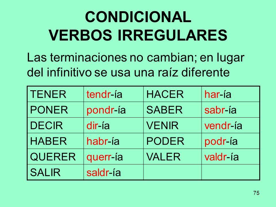 75 CONDICIONAL VERBOS IRREGULARES Las terminaciones no cambian; en lugar del infinitivo se usa una raíz diferente TENERtendr-íaHACERhar-ía PONERpondr-