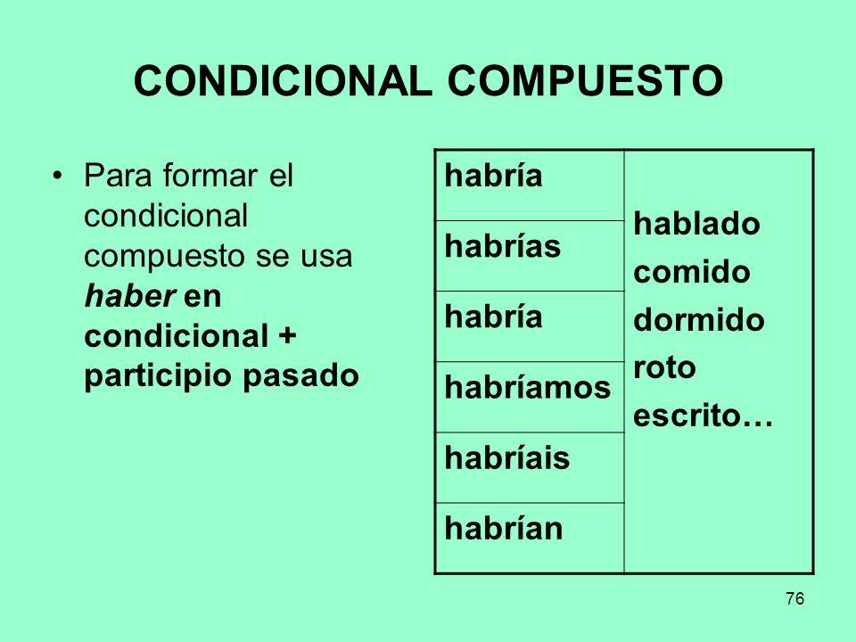 76 CONDICIONAL COMPUESTO Para formar el condicional compuesto se usa haber en condicional + participio pasado habría hablado comido dormido roto escri