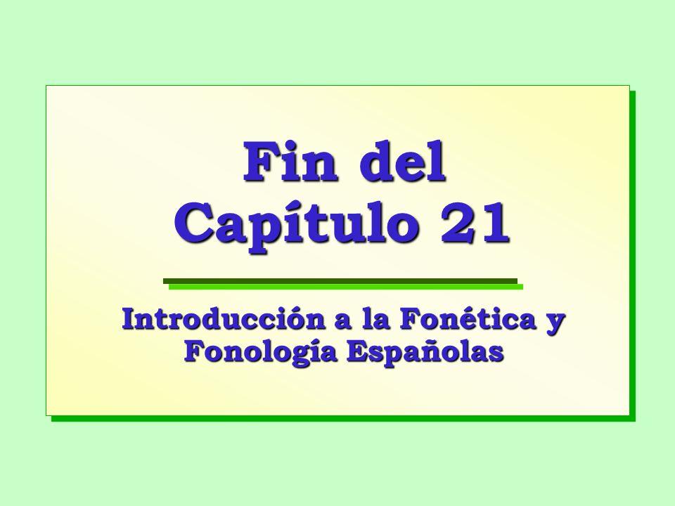 Fin del Capítulo 21 Introducción a la Fonética y Fonología Españolas