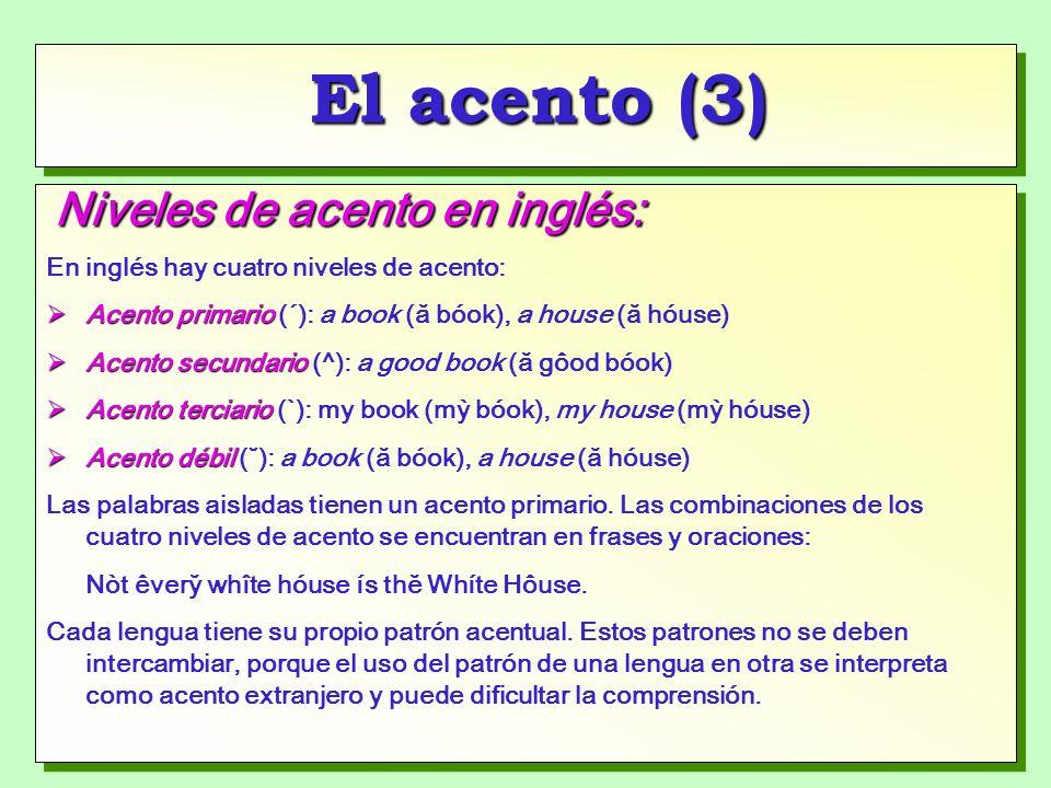 El acento (3) Niveles de acento en inglés: En inglés hay cuatro niveles de acento: Acento primario Acento primario (´): a book (ă bóok), a house (ă hóuse) Acento secundario Acento secundario (^): a good book (ă gôod bóok) Acento terciario Acento terciario (`): my book (mỳ bóok), my house (mỳ hóuse) Acento débil Acento débil (˘): a book (ă bóok), a house (ă hóuse) Las palabras aisladas tienen un acento primario.