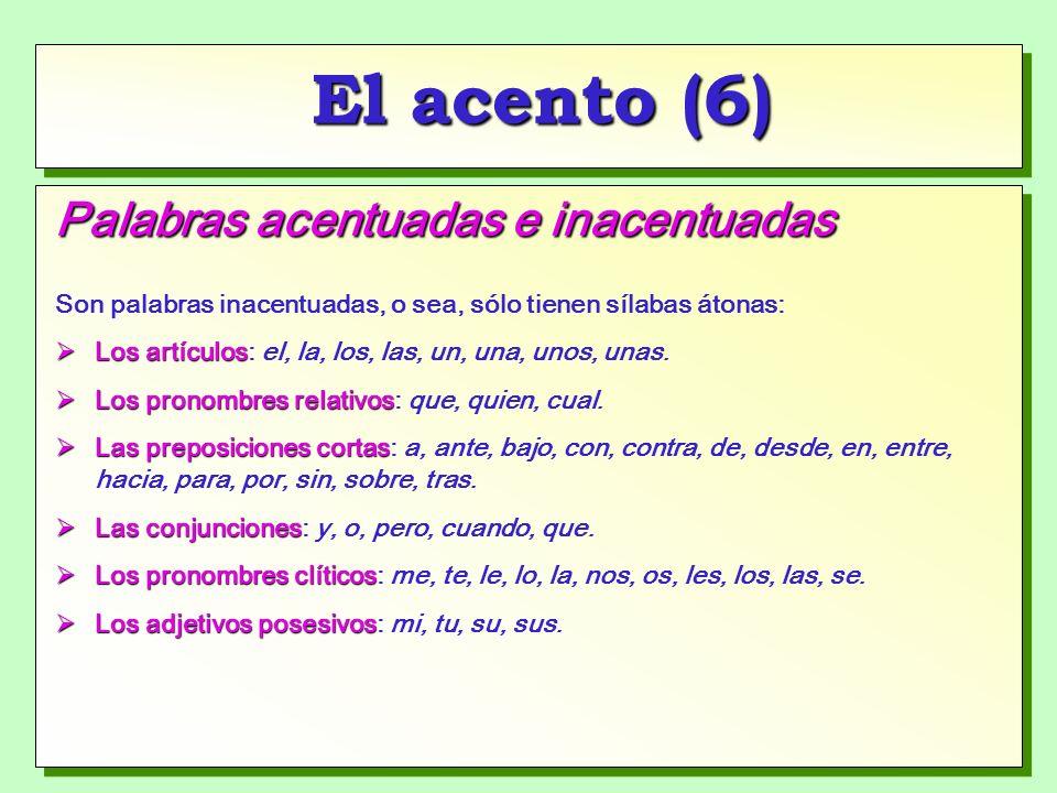 El acento (6) Palabras acentuadas e inacentuadas Son palabras inacentuadas, o sea, sólo tienen sílabas átonas: Los artículos Los artículos: el, la, los, las, un, una, unos, unas.