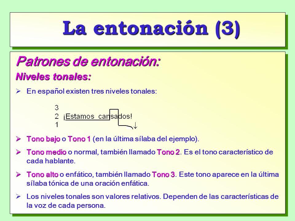 La entonación (3) Patrones de entonación: Niveles tonales: En español existen tres niveles tonales: Tono bajoTono 1 Tono bajo o Tono 1 (en la última sílaba del ejemplo).