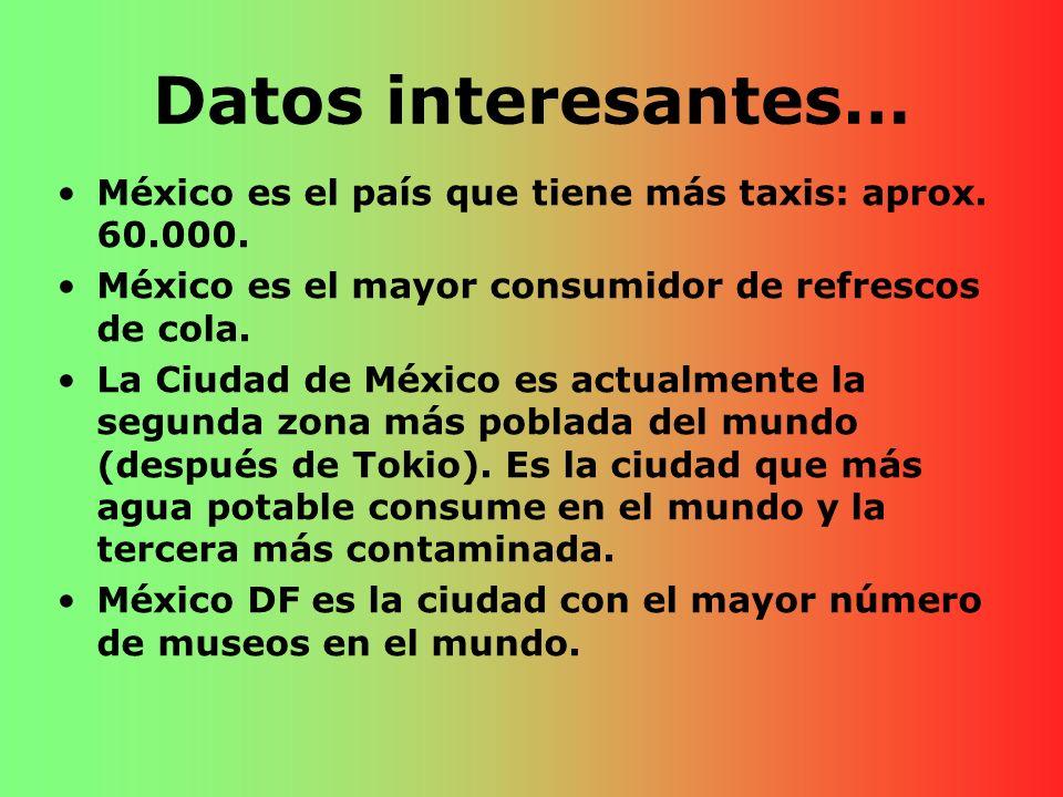 Datos interesantes… México es el país que tiene más taxis: aprox. 60.000. México es el mayor consumidor de refrescos de cola. La Ciudad de México es a