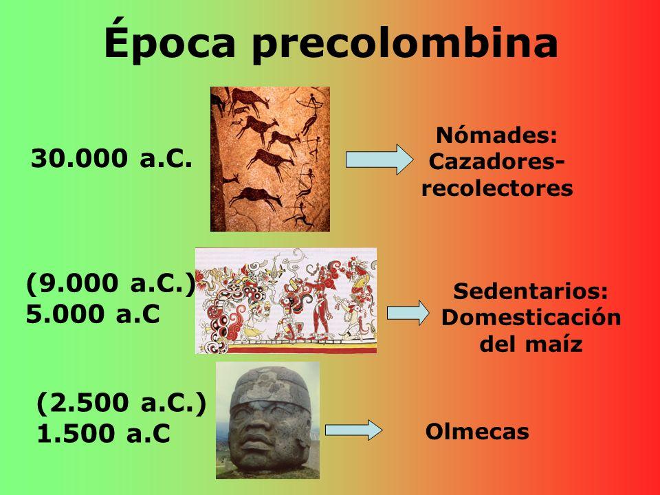 Época precolombina (9.000 a.C.) 5.000 a.C 30.000 a.C. Nómades: Cazadores- recolectores Sedentarios: Domesticación del maíz (2.500 a.C.) 1.500 a.C Olme