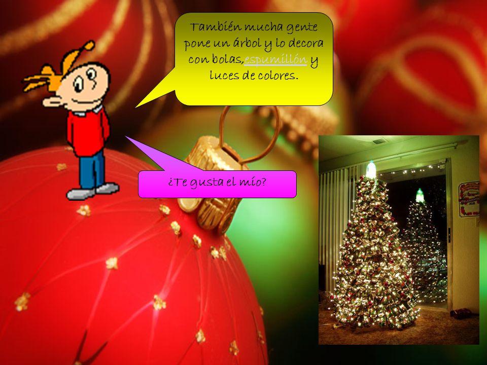 También mucha gente pone un árbol y lo decora con bolas,espumillón y luces de colores.espumillón ¿Te gusta el mío?