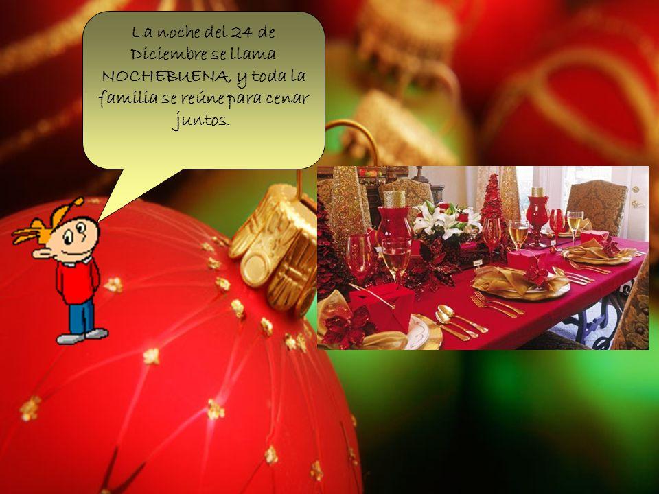 La noche del 24 de Diciembre se llama NOCHEBUENA, y toda la familia se reúne para cenar juntos.