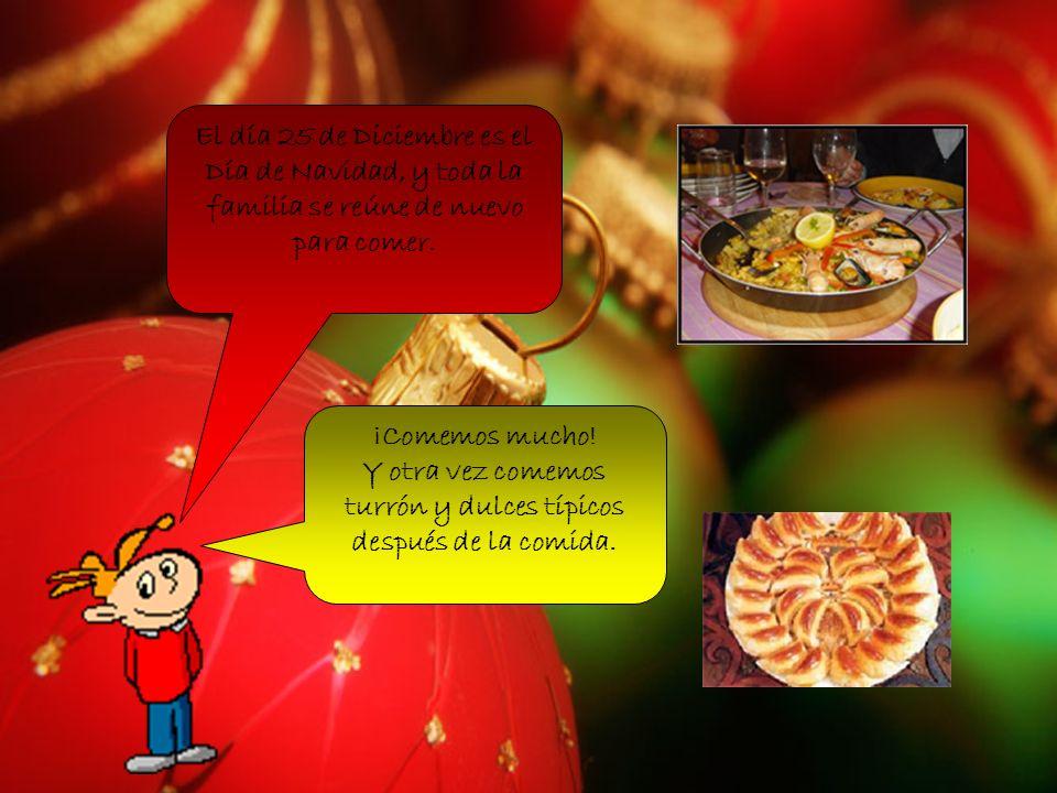 El día 25 de Diciembre es el Día de Navidad, y toda la familia se reúne de nuevo para comer. ¡Comemos mucho! Y otra vez comemos turrón y dulces típico