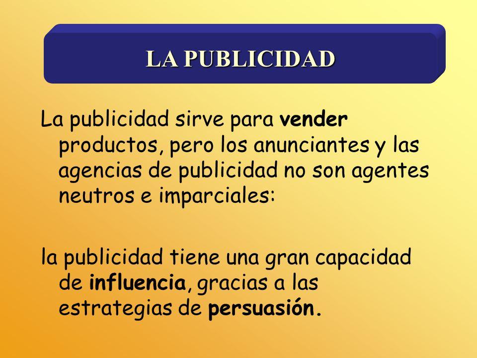 LA PUBLICIDAD La publicidad sirve para vender productos, pero los anunciantes y las agencias de publicidad no son agentes neutros e imparciales: la pu