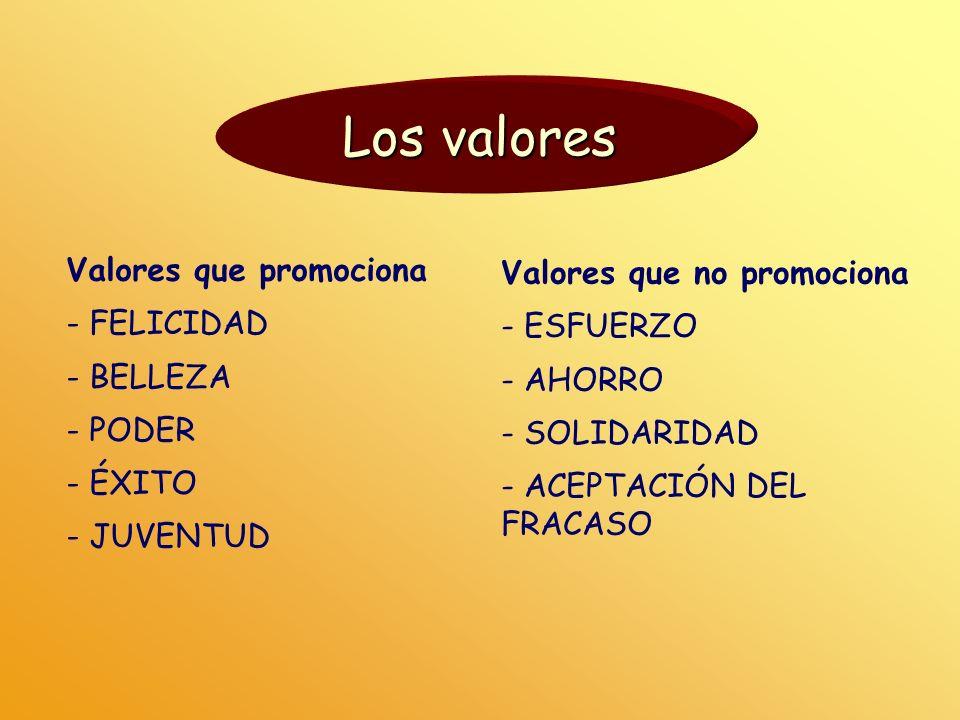 Los valores Valores que promociona - FELICIDAD - BELLEZA - PODER - ÉXITO - JUVENTUD Valores que no promociona - ESFUERZO - AHORRO - SOLIDARIDAD - ACEP