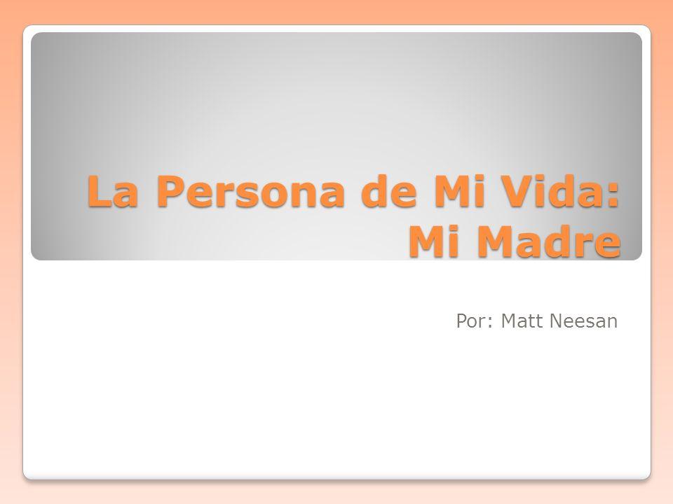 La Persona de Mi Vida: Mi Madre Por: Matt Neesan