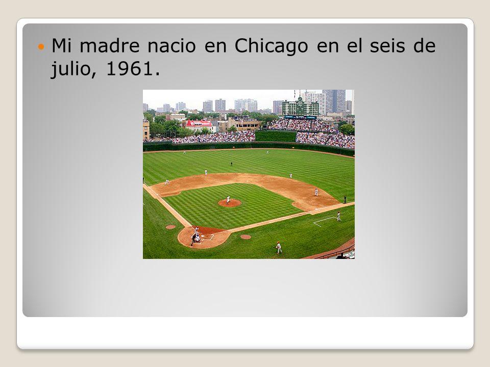 Mi madre nacio en Chicago en el seis de julio, 1961.