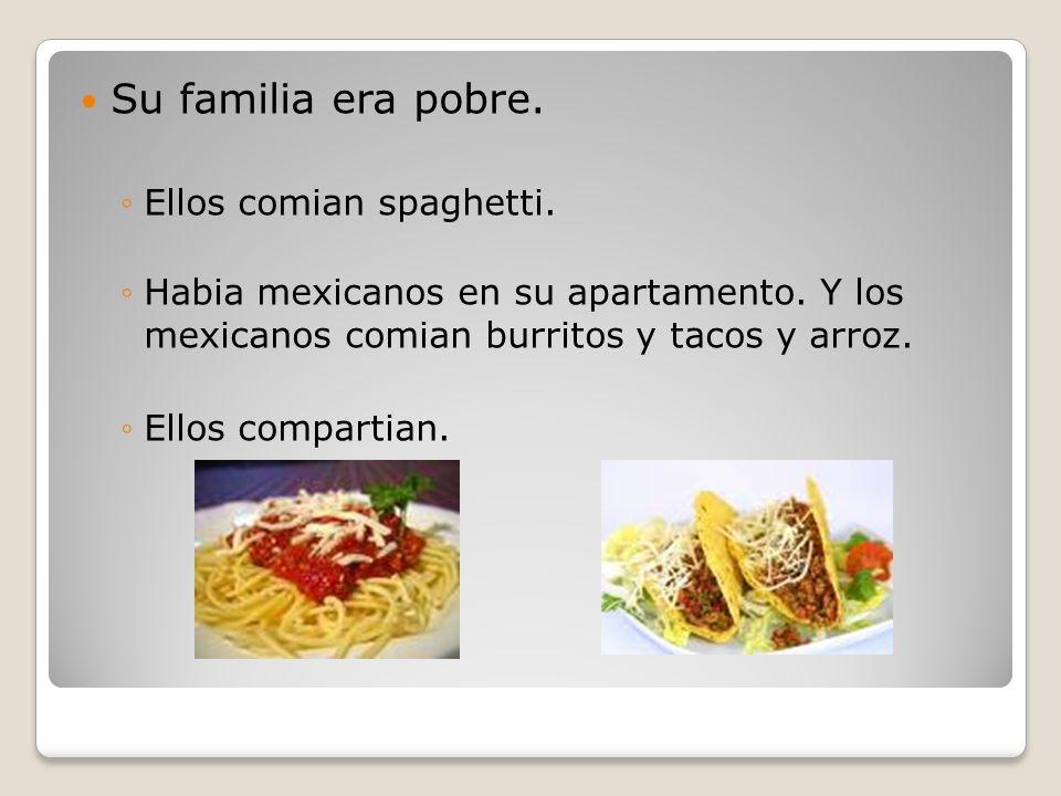 Su familia era pobre. Ellos comian spaghetti. Habia mexicanos en su apartamento. Y los mexicanos comian burritos y tacos y arroz. Ellos compartian.