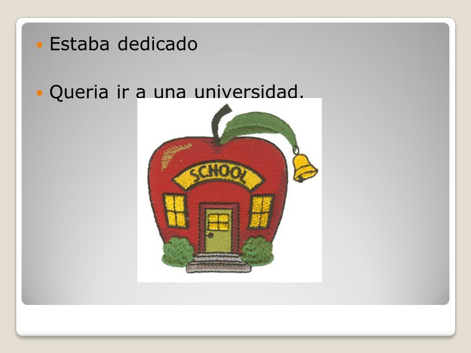 Estaba dedicado Queria ir a una universidad.