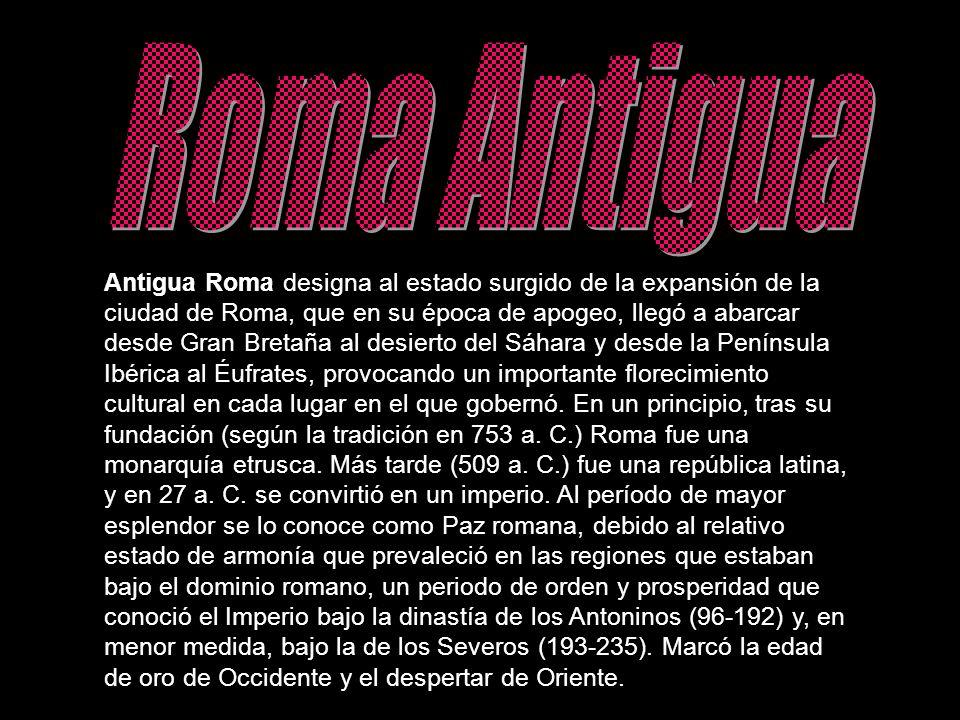 Antigua Roma designa al estado surgido de la expansión de la ciudad de Roma, que en su época de apogeo, llegó a abarcar desde Gran Bretaña al desierto
