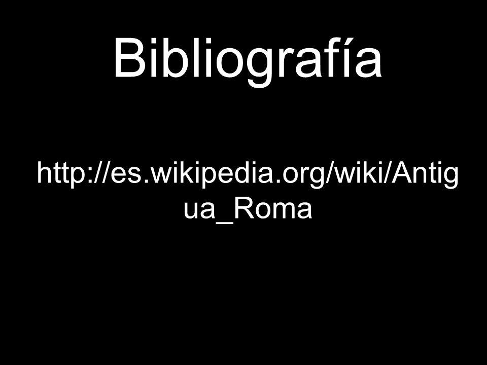 Bibliografía http://es.wikipedia.org/wiki/Antig ua_Roma