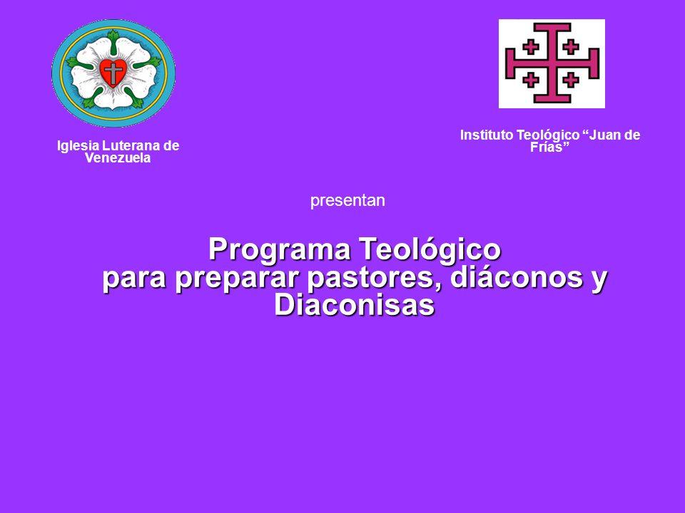 Iglesia Luterana de Venezuela Instituto Teológico Juan de Frías Programa Teológico para preparar pastores, diáconos y Diaconisas presentan