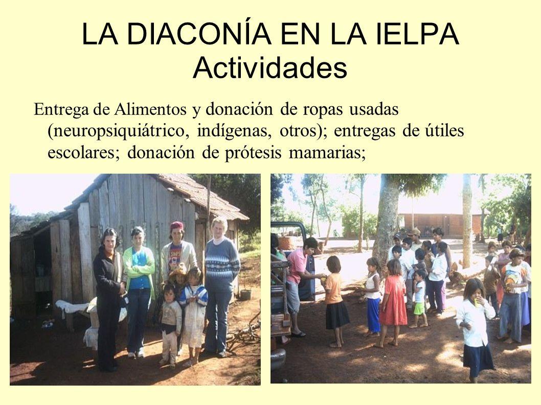 LA DIACONÍA EN LA IELPA Actividades Entrega de Alimentos y donación de ropas usadas (neuropsiquiátrico, indígenas, otros); entregas de útiles escolare