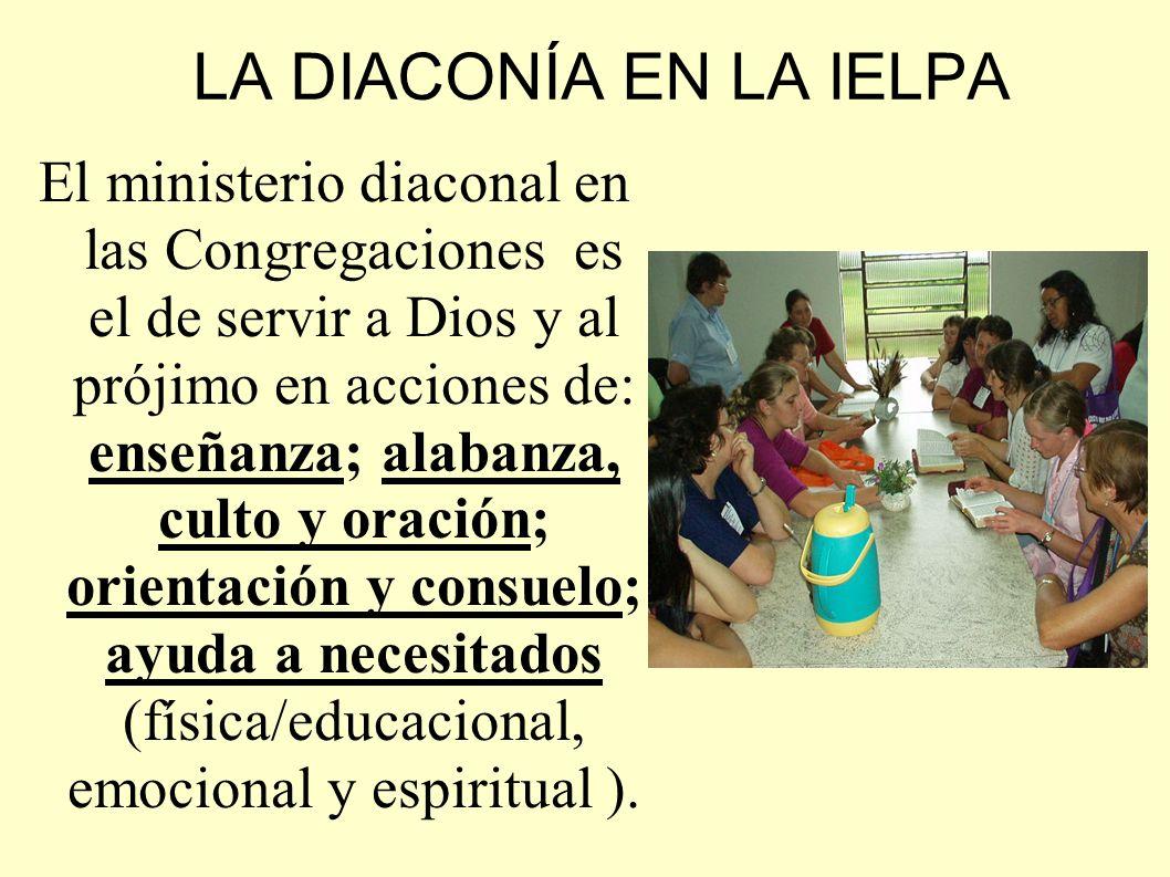 LA DIACONÍA EN LA IELPA El ministerio diaconal en las Congregaciones es el de servir a Dios y al prójimo en acciones de: enseñanza; alabanza, culto y