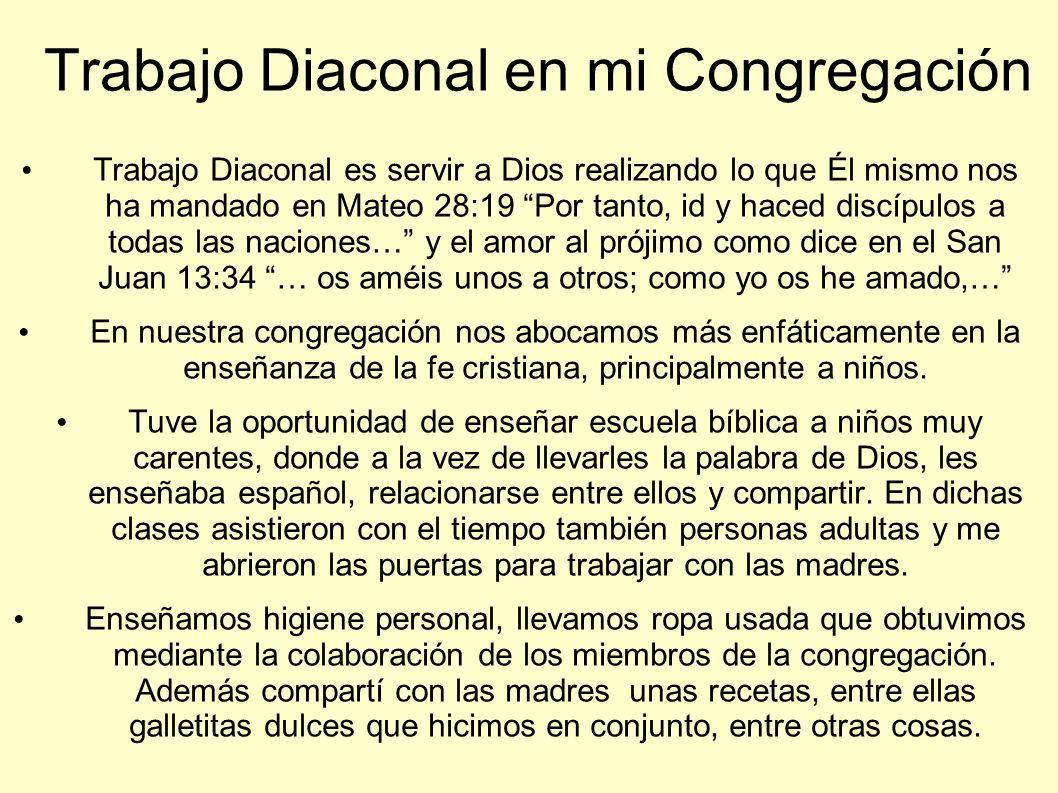 Trabajo Diaconal en mi Congregación Trabajo Diaconal es servir a Dios realizando lo que Él mismo nos ha mandado en Mateo 28:19 Por tanto, id y haced d