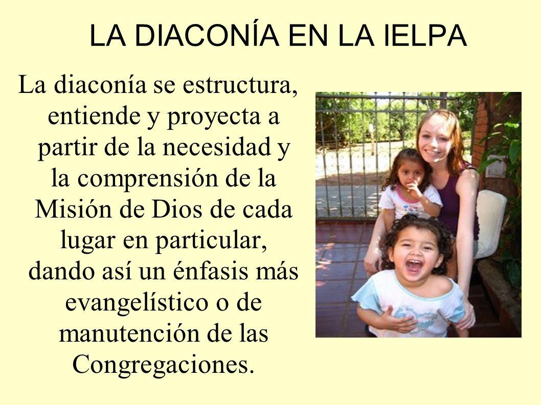LA DIACONÍA EN LA IELPA La diaconía se estructura, entiende y proyecta a partir de la necesidad y la comprensión de la Misión de Dios de cada lugar en