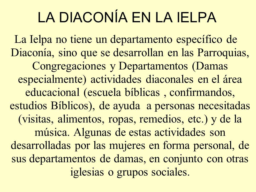 LA DIACONÍA EN LA IELPA La Ielpa no tiene un departamento específico de Diaconía, sino que se desarrollan en las Parroquias, Congregaciones y Departam