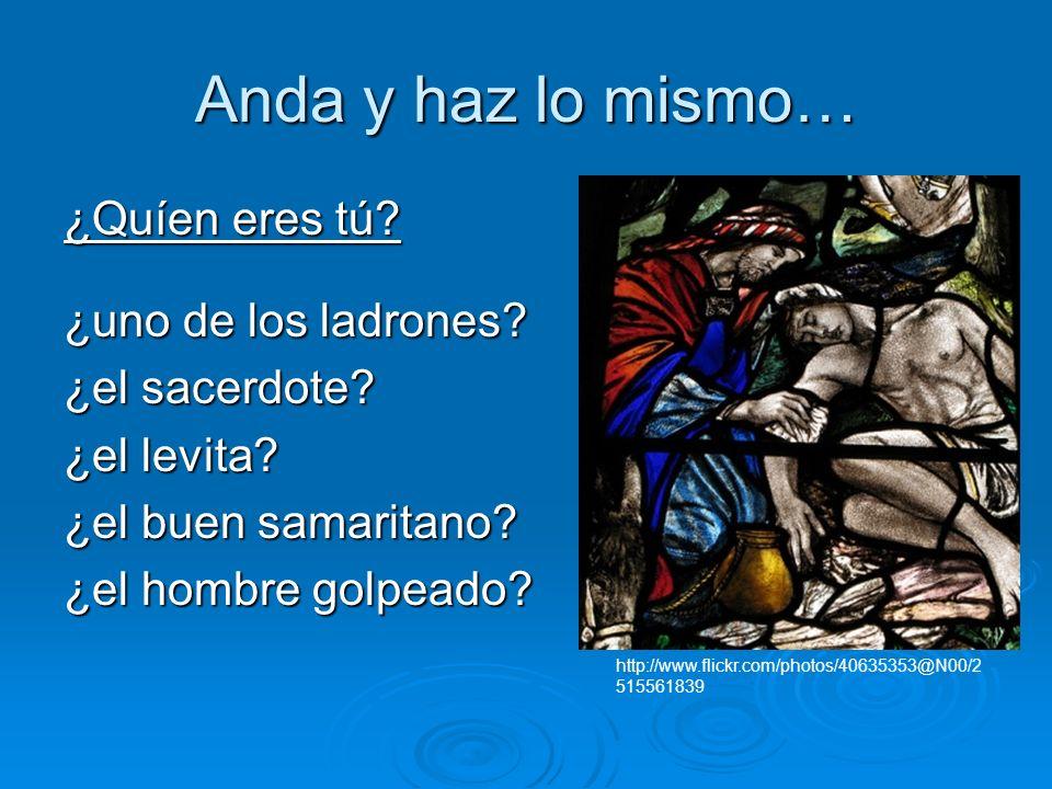 Anda y haz lo mismo… ¿Quíen eres tú? ¿uno de los ladrones? ¿el sacerdote? ¿el levita? ¿el buen samaritano? ¿el hombre golpeado? http://www.flickr.com/