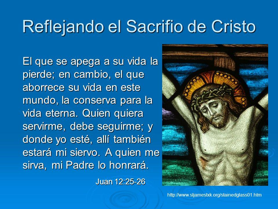 Reflejando el Sacrifio de Cristo El que se apega a su vida la pierde; en cambio, el que aborrece su vida en este mundo, la conserva para la vida etern
