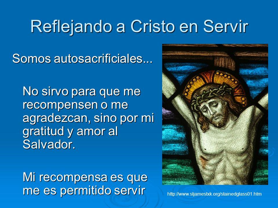Reflejando a Cristo en Servir Somos autosacrificiales... No sirvo para que me recompensen o me agradezcan, sino por mi gratitud y amor al Salvador. Mi