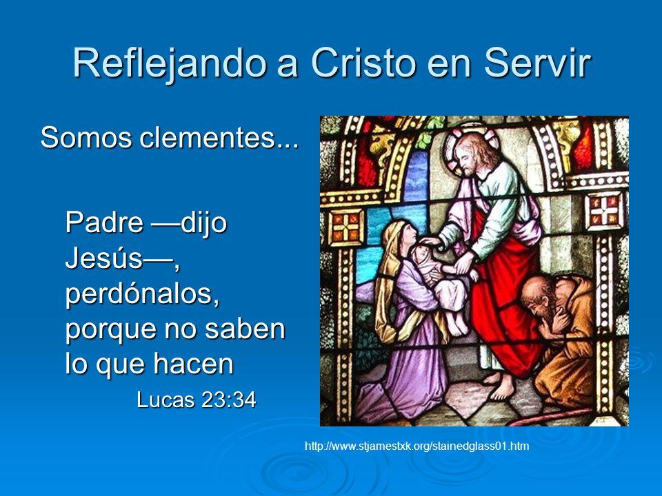 Reflejando a Cristo en Servir Somos clementes... Padre dijo Jesús, perdónalos, porque no saben lo que hacen Lucas 23:34 Lucas 23:34 http://www.stjames