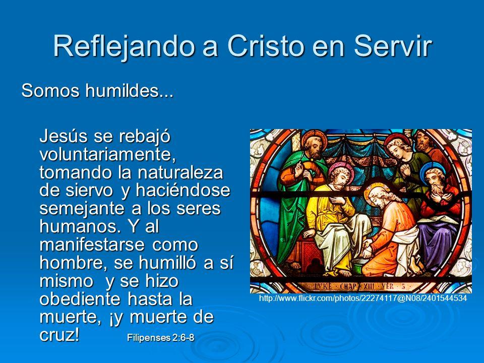 Reflejando a Cristo en Servir Somos humildes... Jesús se rebajó voluntariamente, tomando la naturaleza de siervo y haciéndose semejante a los seres hu