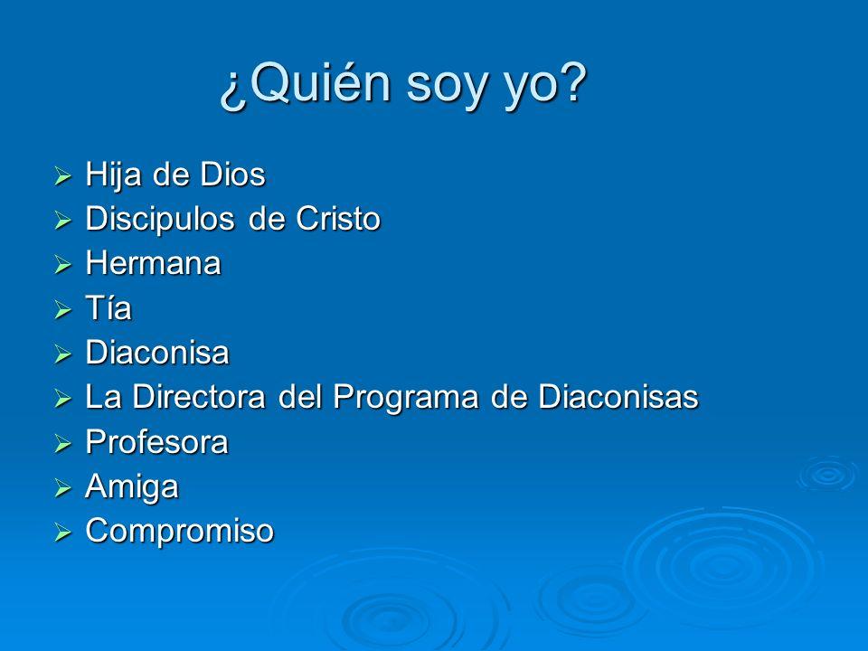 ¿Quién soy yo? Hija de Dios Hija de Dios Discipulos de Cristo Discipulos de Cristo Hermana Hermana Tía Tía Diaconisa Diaconisa La Directora del Progra