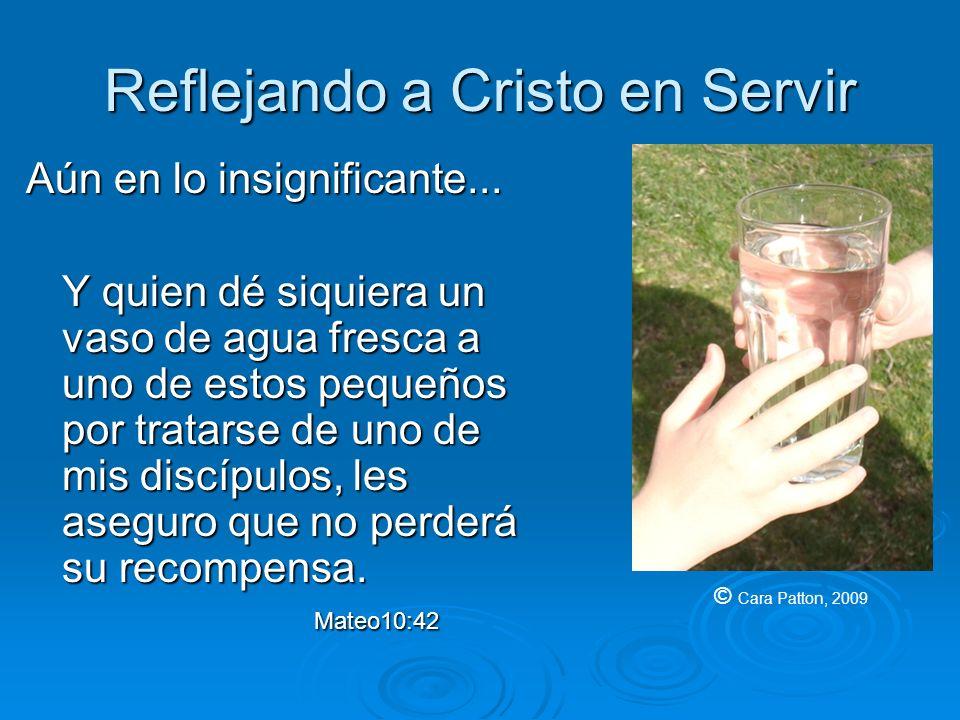 Reflejando a Cristo en Servir Aún en lo insignificante... Y quien dé siquiera un vaso de agua fresca a uno de estos pequeños por tratarse de uno de mi