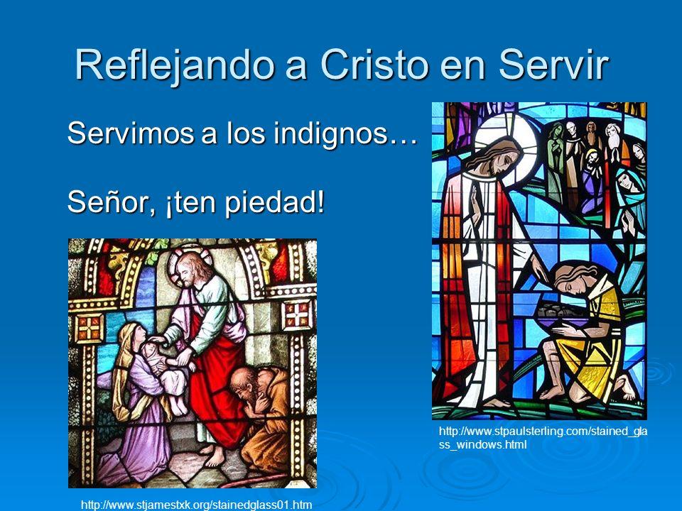 Reflejando a Cristo en Servir Servimos a los indignos… Señor, ¡ten piedad! http://www.stjamestxk.org/stainedglass01.htm http://www.stpaulsterling.com/