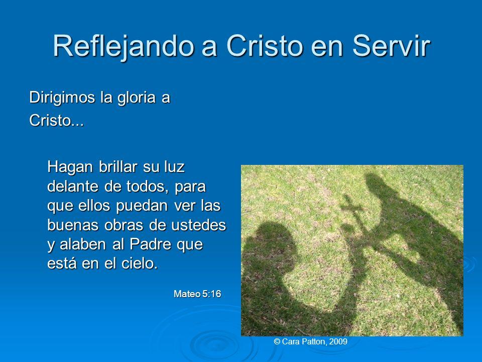 Reflejando a Cristo en Servir Dirigimos la gloria a Cristo... Hagan brillar su luz delante de todos, para que ellos puedan ver las buenas obras de ust