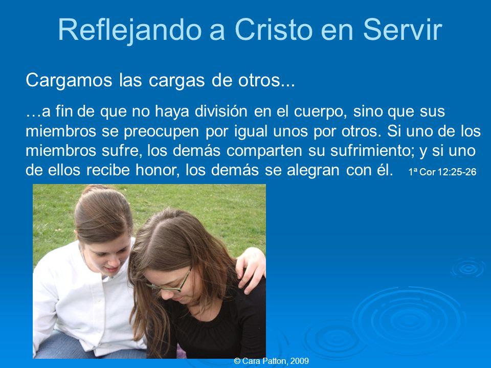 Reflejando a Cristo en Servir Cargamos las cargas de otros... …a fin de que no haya división en el cuerpo, sino que sus miembros se preocupen por igua