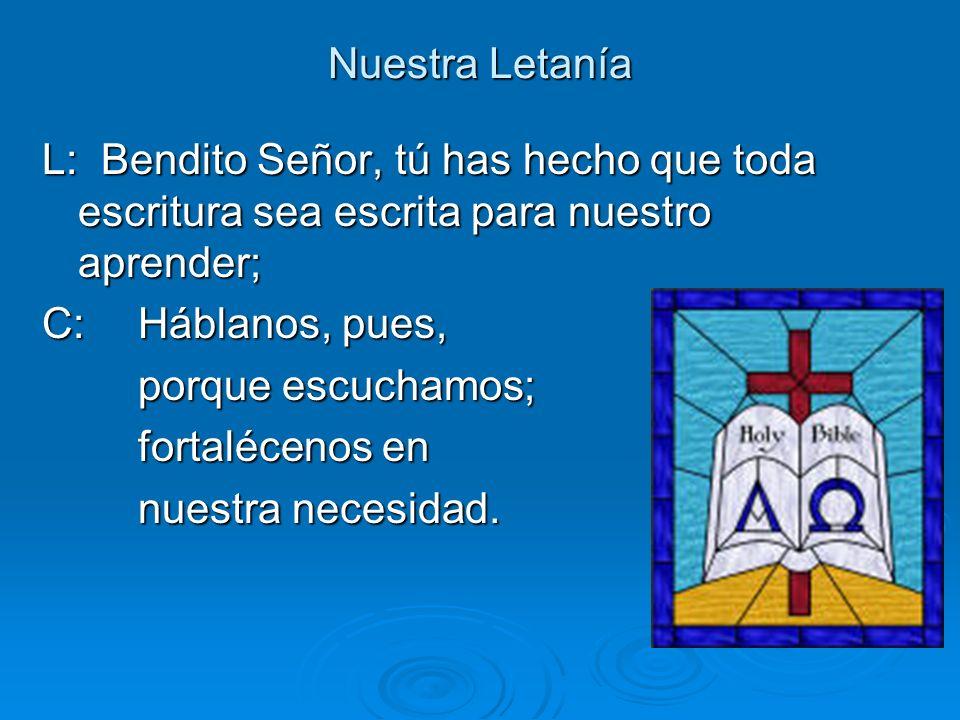 Nuestra Letanía L: Bendito Señor, tú has hecho que toda escritura sea escrita para nuestro aprender; C: Háblanos, pues, porque escuchamos; fortaléceno