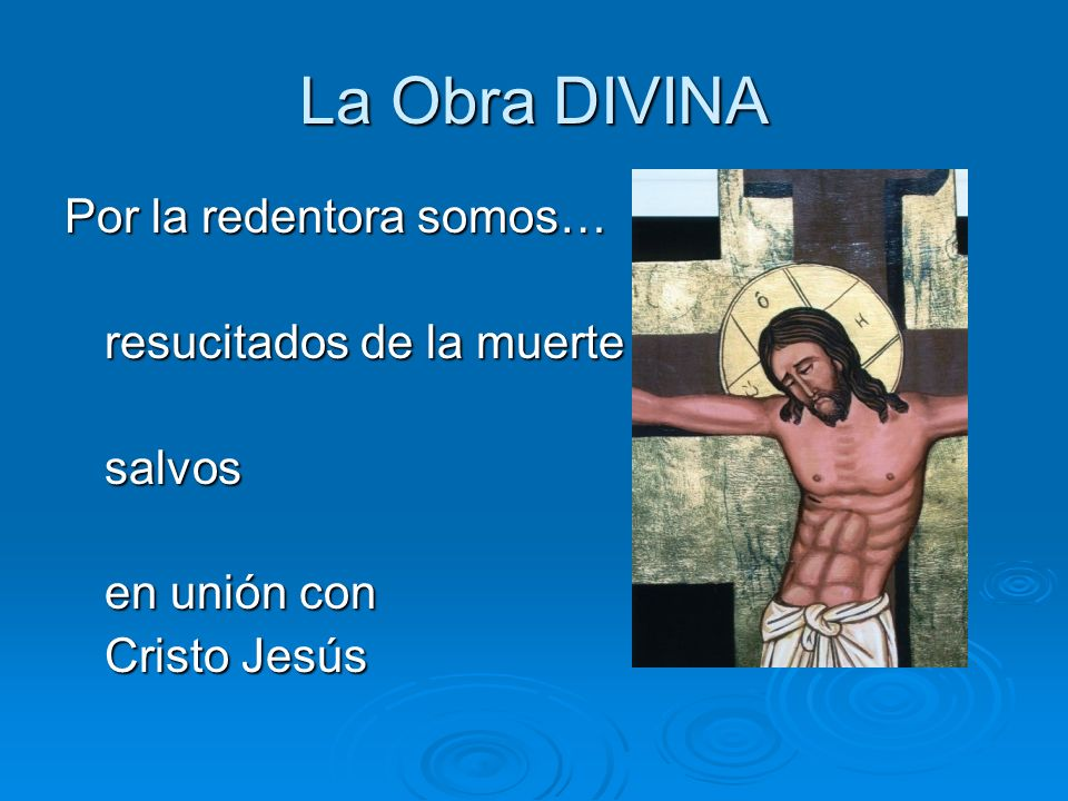 La Obra DIVINA Por la redentora somos… resucitados de la muerte salvos en unión con Cristo Jesús
