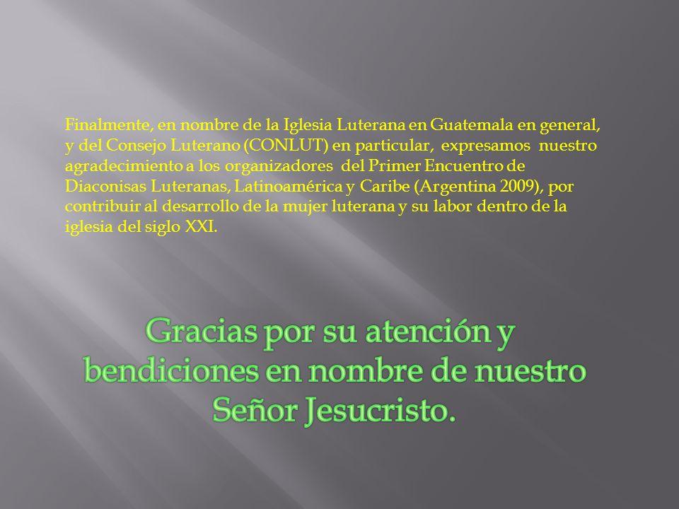 Finalmente, en nombre de la Iglesia Luterana en Guatemala en general, y del Consejo Luterano (CONLUT) en particular, expresamos nuestro agradecimiento a los organizadores del Primer Encuentro de Diaconisas Luteranas, Latinoamérica y Caribe (Argentina 2009), por contribuir al desarrollo de la mujer luterana y su labor dentro de la iglesia del siglo XXI.
