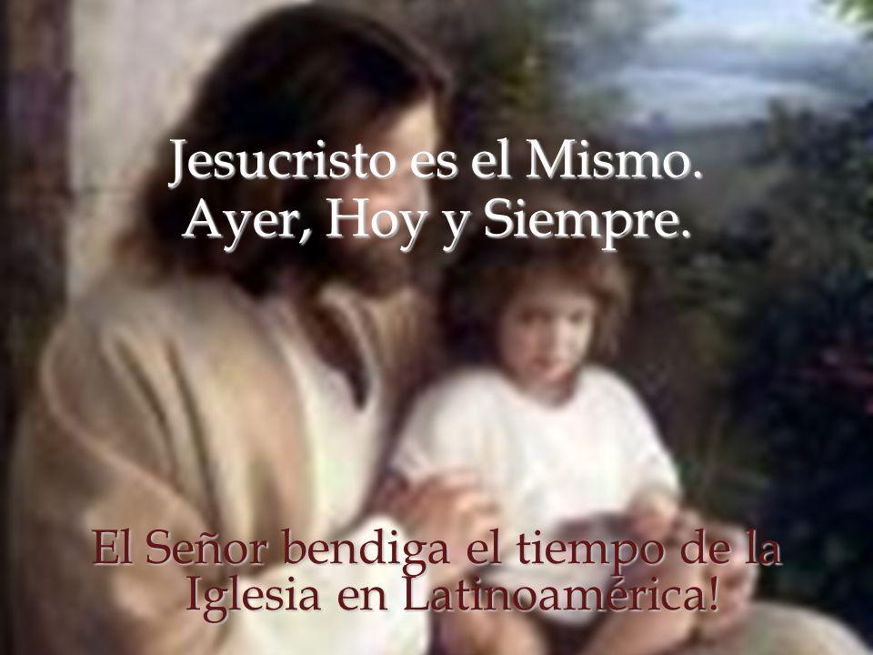 Jesucristo es el Mismo. Ayer, Hoy y Siempre. El Señor bendiga el tiempo de la Iglesia en Latinoamérica!