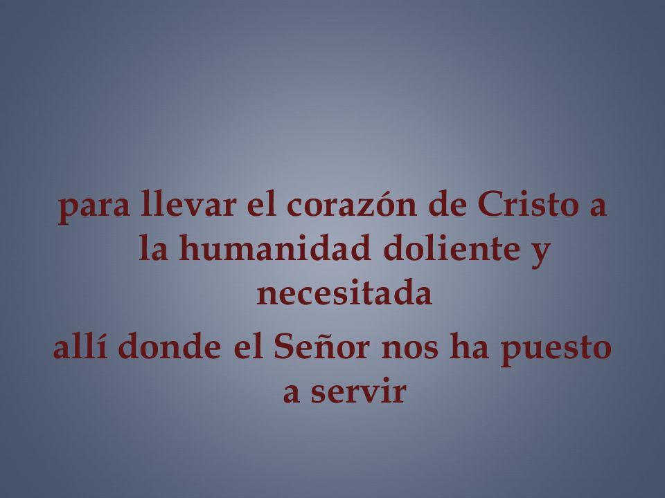 para llevar el corazón de Cristo a la humanidad doliente y necesitada allí donde el Señor nos ha puesto a servir