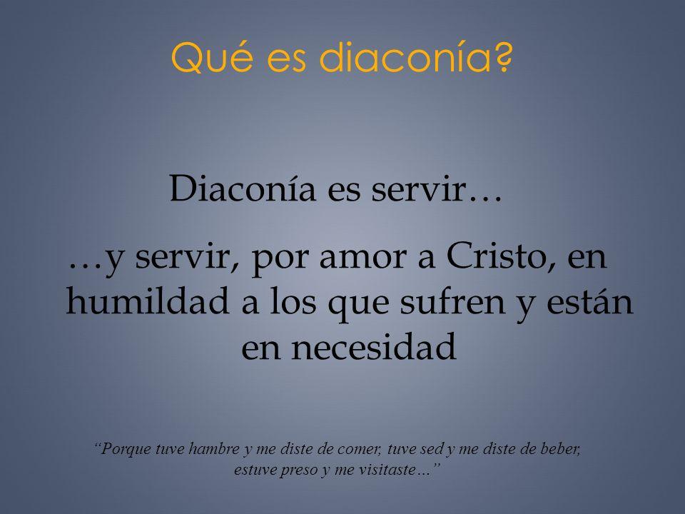 Qué es diaconía? Diaconía es servir… …y servir, por amor a Cristo, en humildad a los que sufren y están en necesidad Porque tuve hambre y me diste de