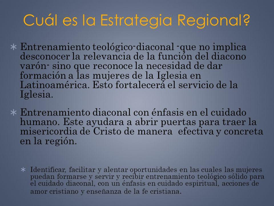 Cuál es la Estrategia Regional? Entrenamiento teológico-diaconal -que no implica desconocer la relevancia de la función del diacono varón- sino que re