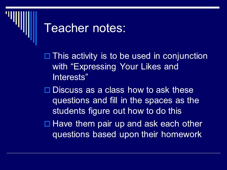 Teacher notes: This activity is to be used in conjunction with Expressing Your Likes and Interests Discuss as a class how to ask these questions and fill in the spaces as the students figure out how to do this Have them pair up and ask each other questions based upon their homework